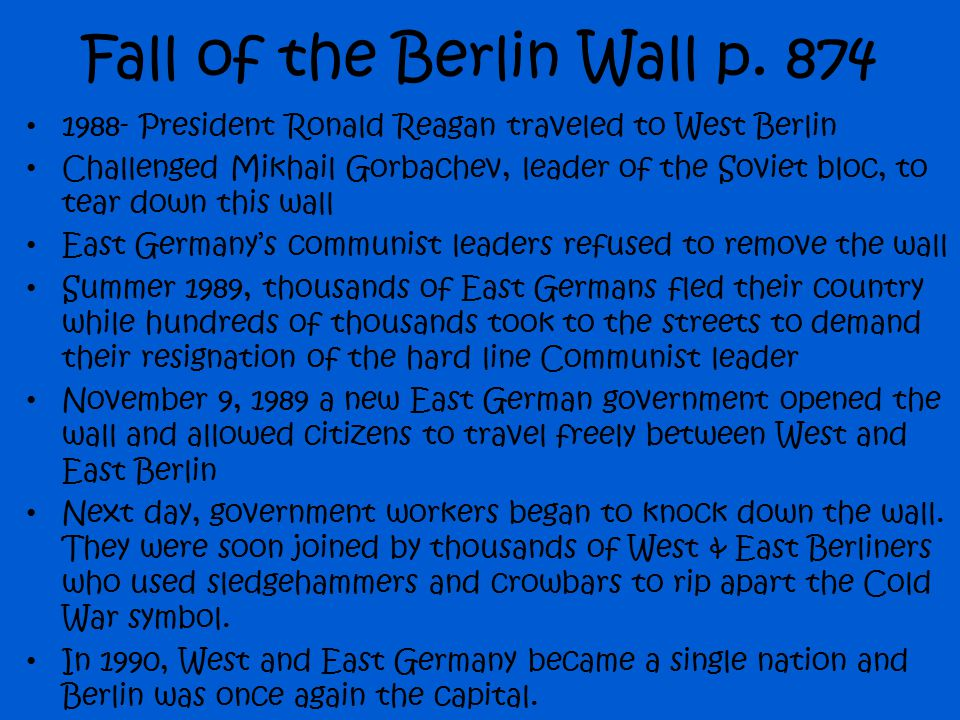 Fall of the Berlin Wall p. 874 1988- President Ronald Reagan traveled to West Berlin Challenged Mikhail Gorbachev, leader of the Soviet bloc, to tear