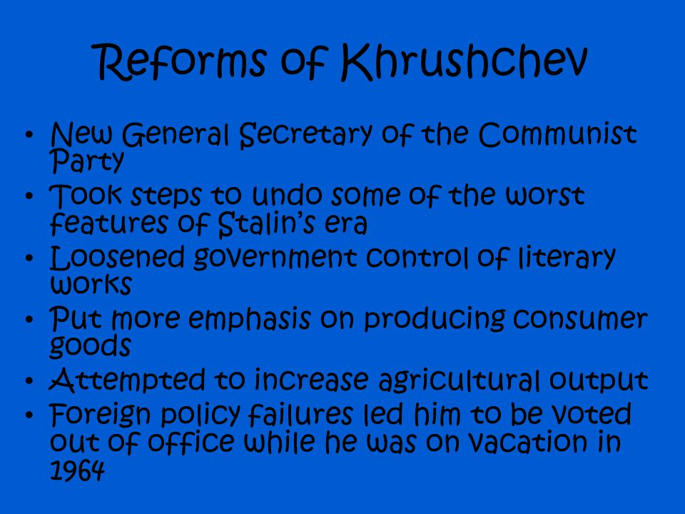 Reforms of Khrushchev New General Secretary of the Communist Party Took steps to undo some of the worst features of Stalin's era Loosened government c
