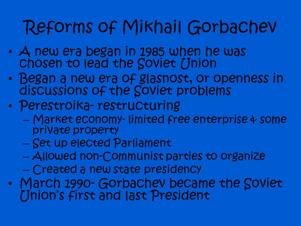 Reforms of Mikhail Gorbachev A new era began in 1985 when he was chosen to lead the Soviet Union Began a new era of glasnost, or openness in discussio