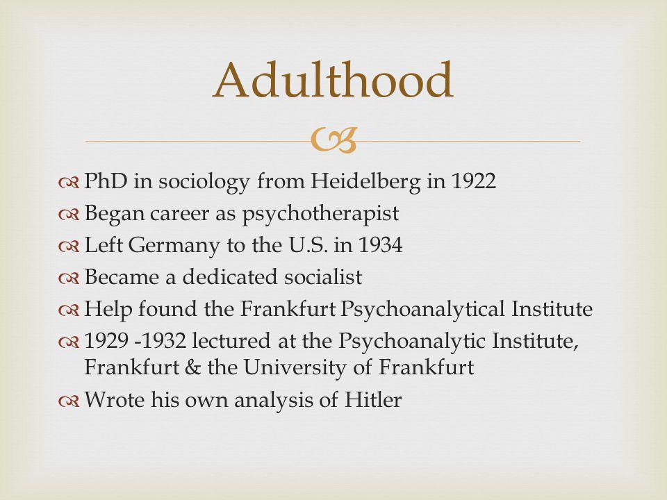   PhD in sociology from Heidelberg in 1922  Began career as psychotherapist  Left Germany to the U.S.