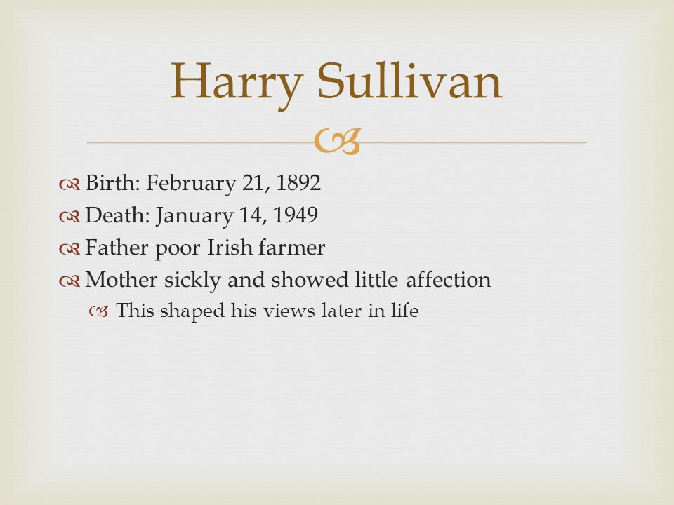   Birth: February 21, 1892  Death: January 14, 1949  Father poor Irish farmer  Mother sickly and showed little affection  This shaped his views later in life Harry Sullivan
