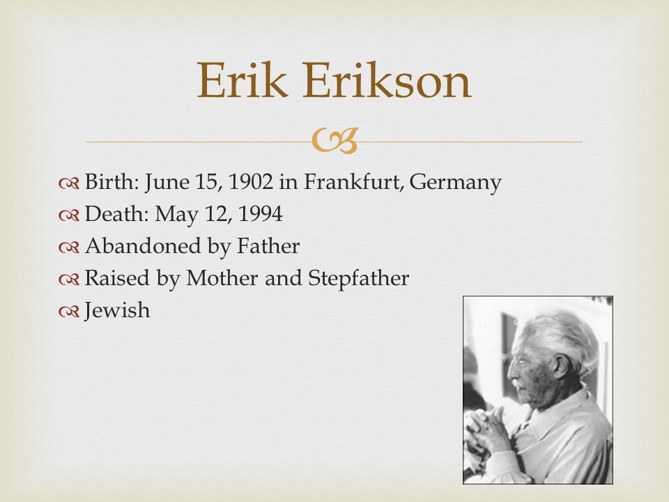   Birth: June 15, 1902 in Frankfurt, Germany  Death: May 12, 1994  Abandoned by Father  Raised by Mother and Stepfather  Jewish Erik Erikson
