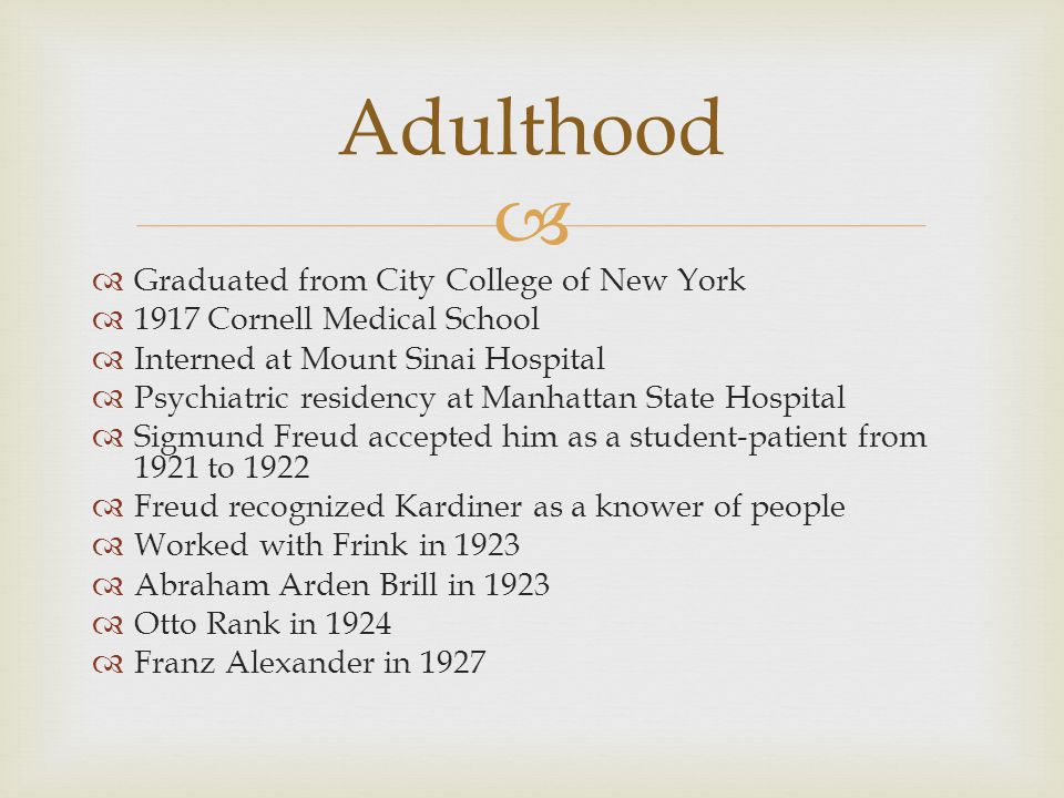   Graduated from City College of New York  1917 Cornell Medical School  Interned at Mount Sinai Hospital  Psychiatric residency at Manhattan State Hospital  Sigmund Freud accepted him as a student-patient from 1921 to 1922  Freud recognized Kardiner as a knower of people  Worked with Frink in 1923  Abraham Arden Brill in 1923  Otto Rank in 1924  Franz Alexander in 1927 Adulthood