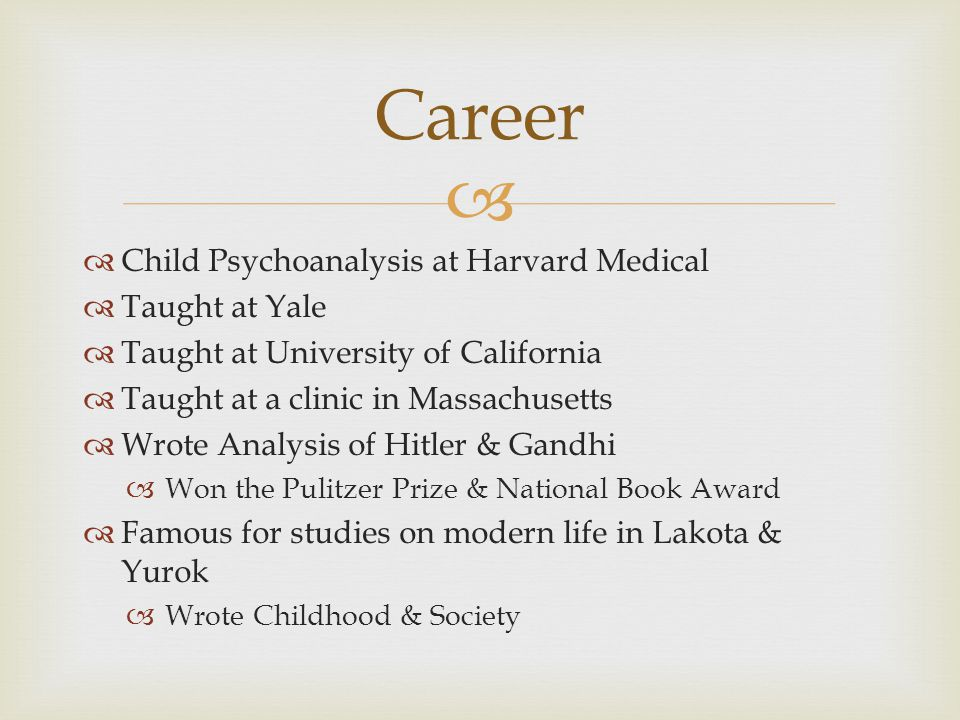   Child Psychoanalysis at Harvard Medical  Taught at Yale  Taught at University of California  Taught at a clinic in Massachusetts  Wrote Analysis of Hitler & Gandhi  Won the Pulitzer Prize & National Book Award  Famous for studies on modern life in Lakota & Yurok  Wrote Childhood & Society Career