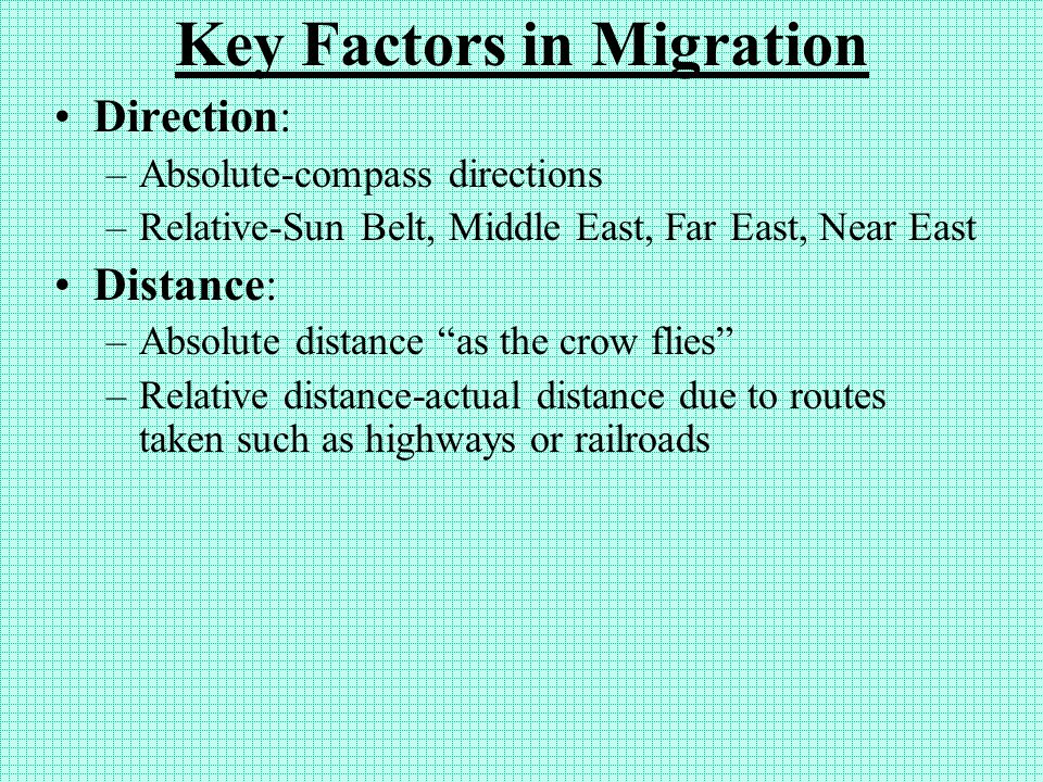 Key Factors in Migration Direction: –Absolute-compass directions –Relative-Sun Belt, Middle East, Far East, Near East Distance: –Absolute distance as the crow flies –Relative distance-actual distance due to routes taken such as highways or railroads