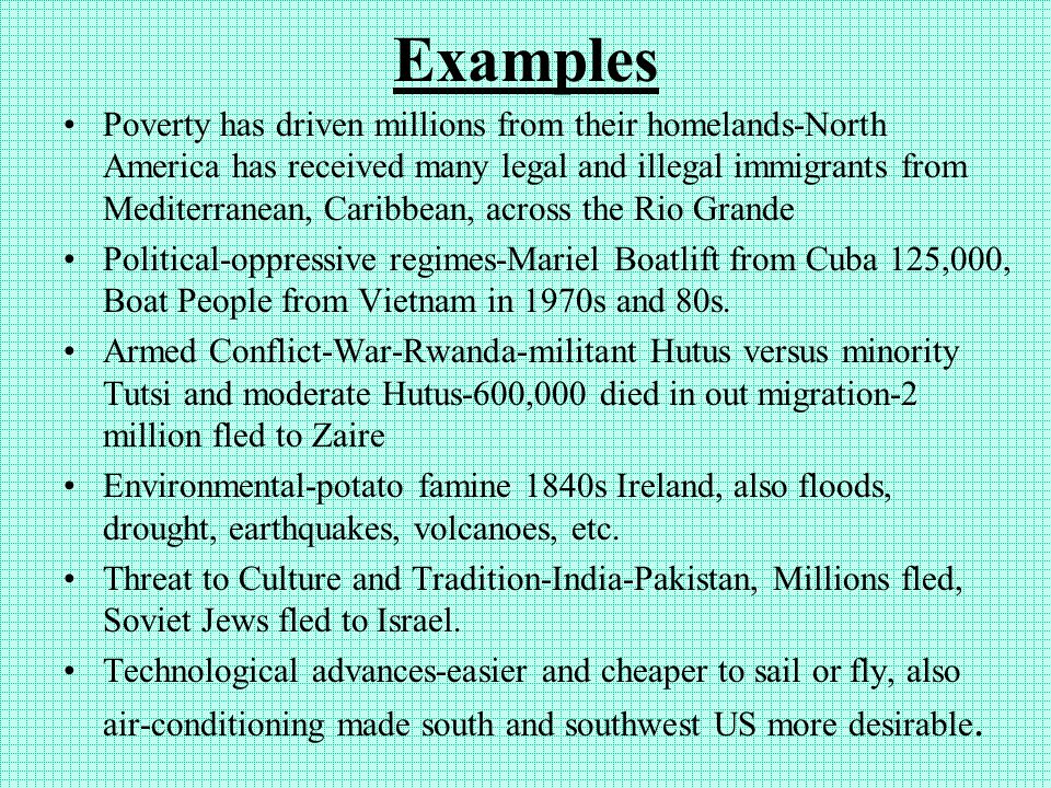 Examples Poverty has driven millions from their homelands-North America has received many legal and illegal immigrants from Mediterranean, Caribbean, across the Rio Grande Political-oppressive regimes-Mariel Boatlift from Cuba 125,000, Boat People from Vietnam in 1970s and 80s.