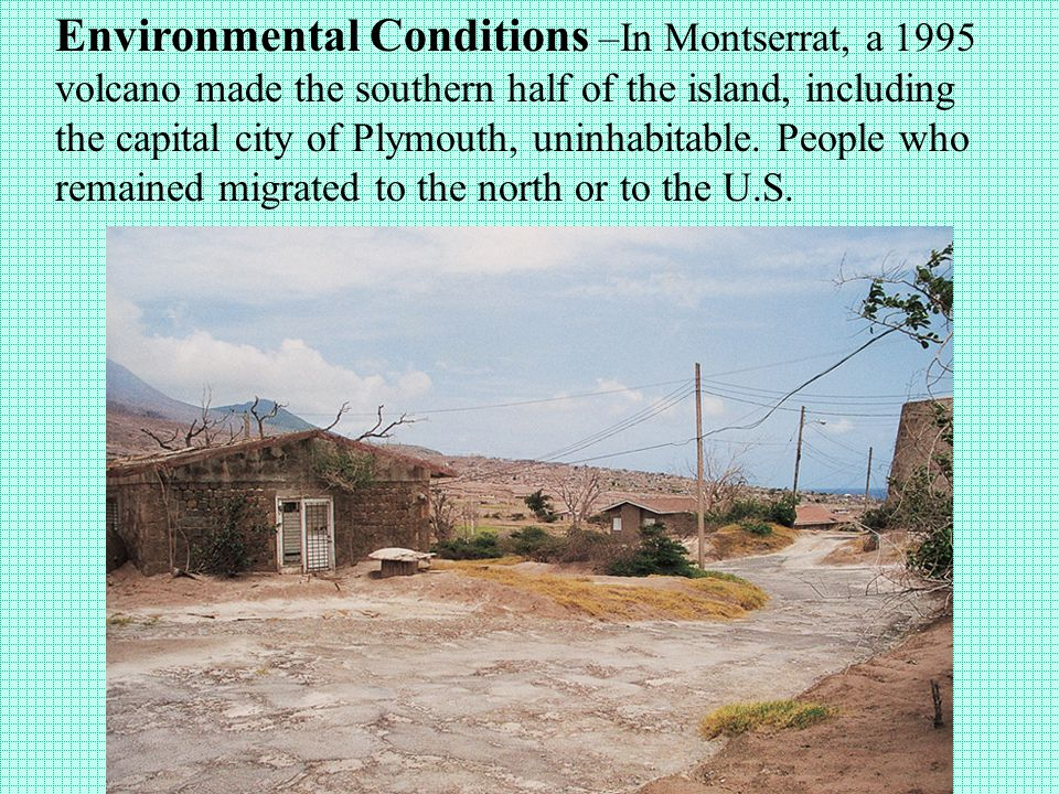 Environmental Conditions –In Montserrat, a 1995 volcano made the southern half of the island, including the capital city of Plymouth, uninhabitable.
