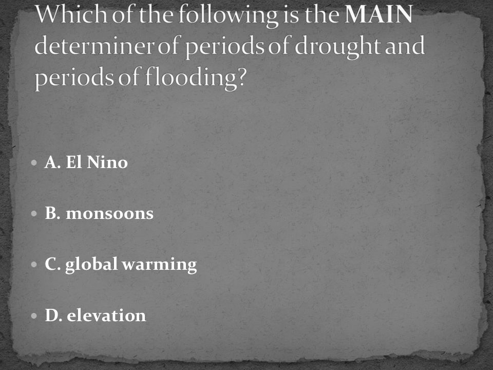 A. El Nino B. monsoons C. global warming D. elevation