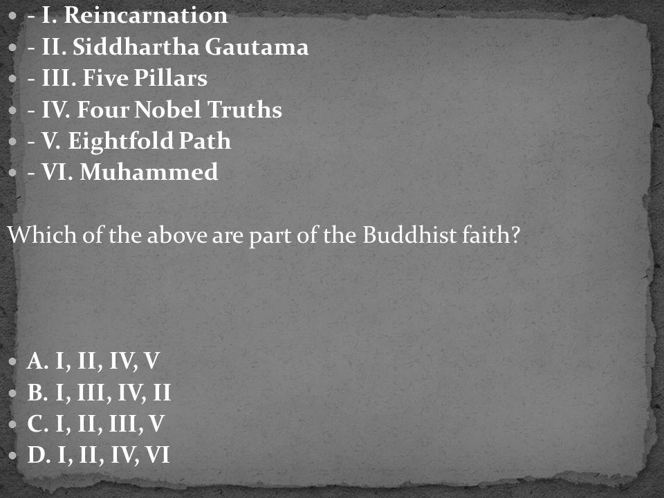- I. Reincarnation - II. Siddhartha Gautama - III. Five Pillars - IV. Four Nobel Truths - V. Eightfold Path - VI. Muhammed Which of the above are part