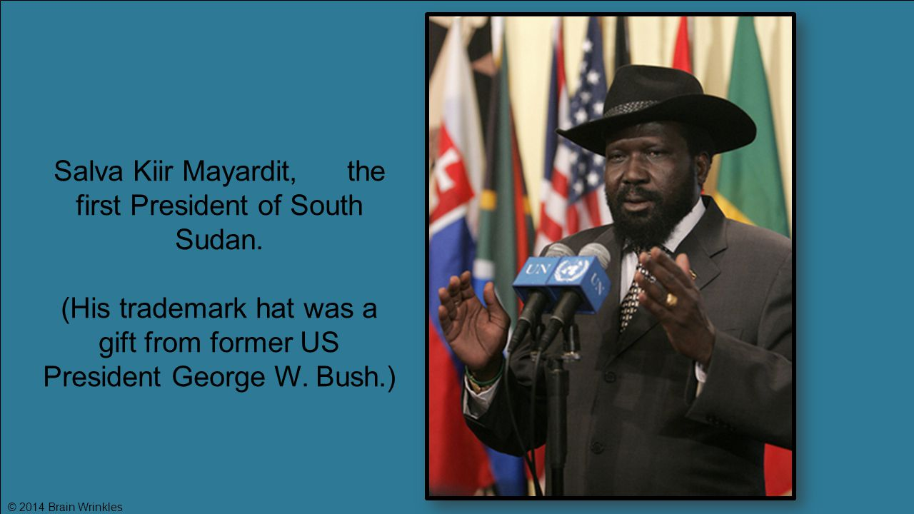 Salva Kiir Mayardit, the first President of South Sudan. (His trademark hat was a gift from former US President George W. Bush.)