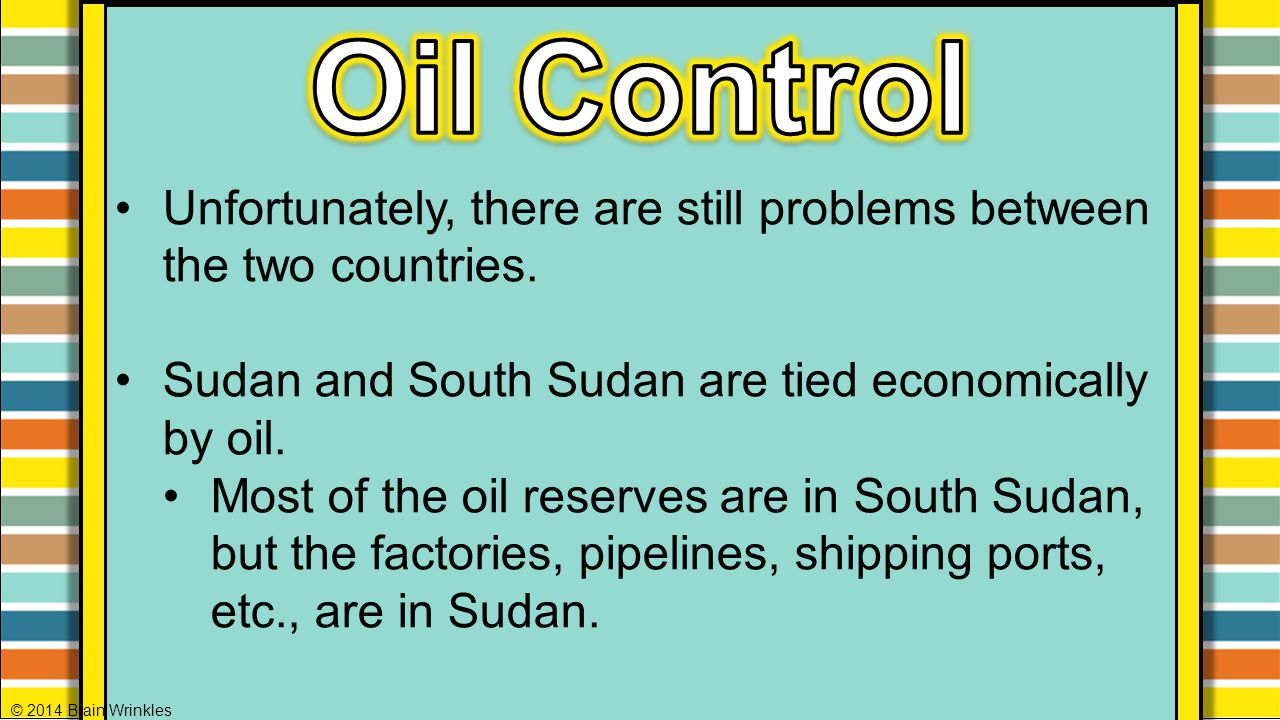 Unfortunately, there are still problems between the two countries. Sudan and South Sudan are tied economically by oil. Most of the oil reserves are in