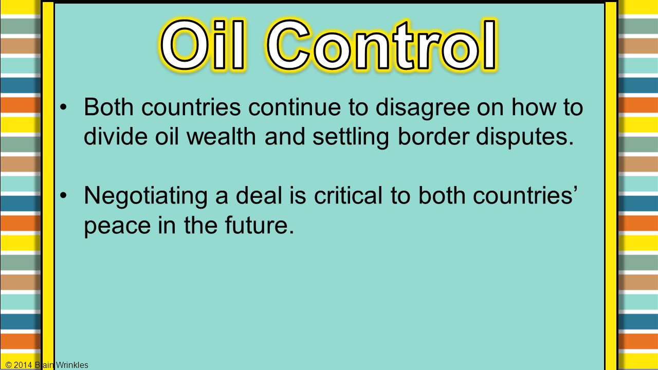 Both countries continue to disagree on how to divide oil wealth and settling border disputes. Negotiating a deal is critical to both countries' peace