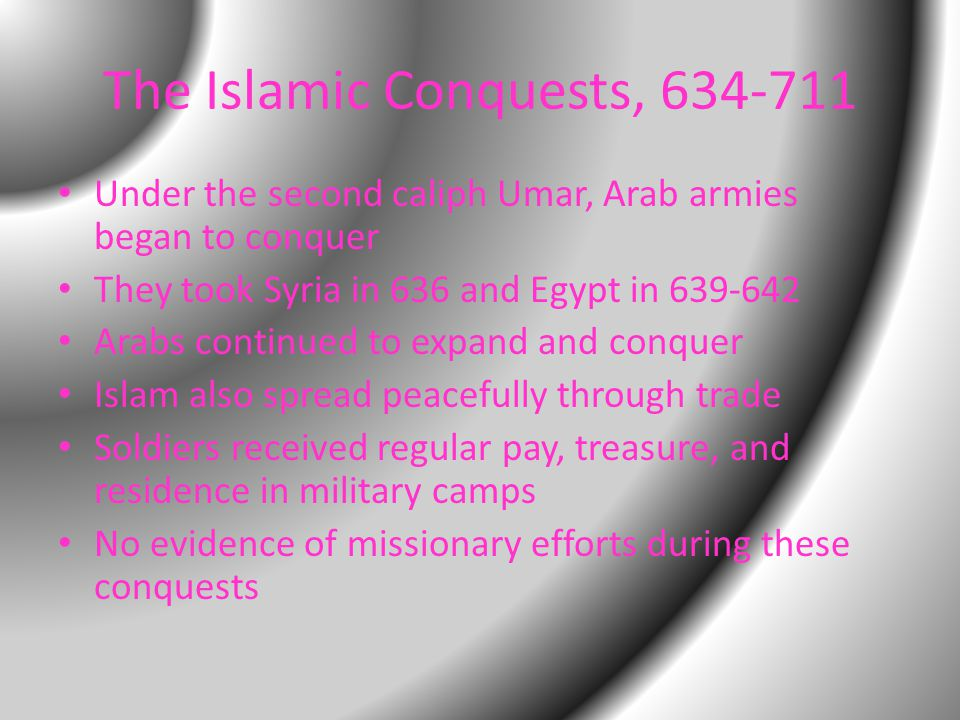 The Islamic Conquests, 634-711 Under the second caliph Umar, Arab armies began to conquer They took Syria in 636 and Egypt in 639-642 Arabs continued to expand and conquer Islam also spread peacefully through trade Soldiers received regular pay, treasure, and residence in military camps No evidence of missionary efforts during these conquests