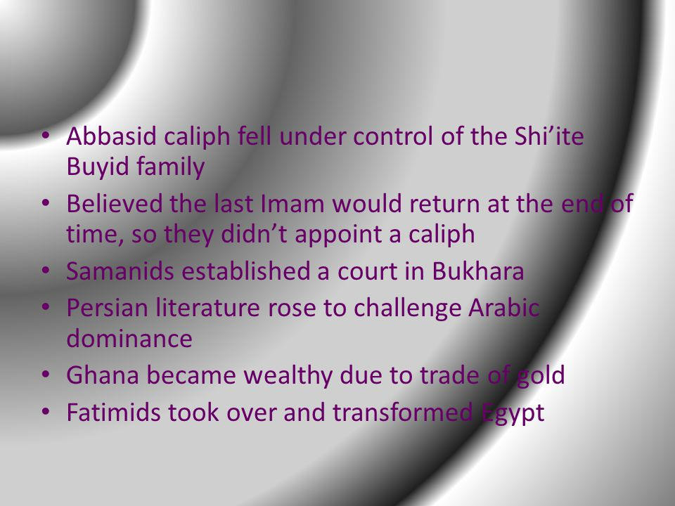 Abbasid caliph fell under control of the Shi'ite Buyid family Believed the last Imam would return at the end of time, so they didn't appoint a caliph Samanids established a court in Bukhara Persian literature rose to challenge Arabic dominance Ghana became wealthy due to trade of gold Fatimids took over and transformed Egypt
