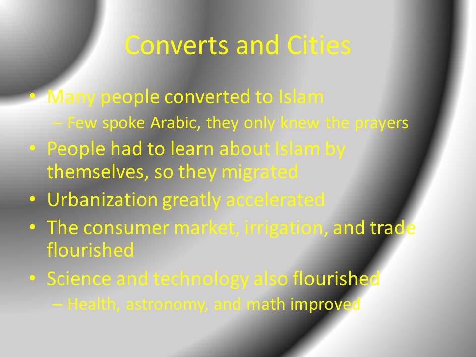 Converts and Cities Many people converted to Islam – Few spoke Arabic, they only knew the prayers People had to learn about Islam by themselves, so they migrated Urbanization greatly accelerated The consumer market, irrigation, and trade flourished Science and technology also flourished – Health, astronomy, and math improved