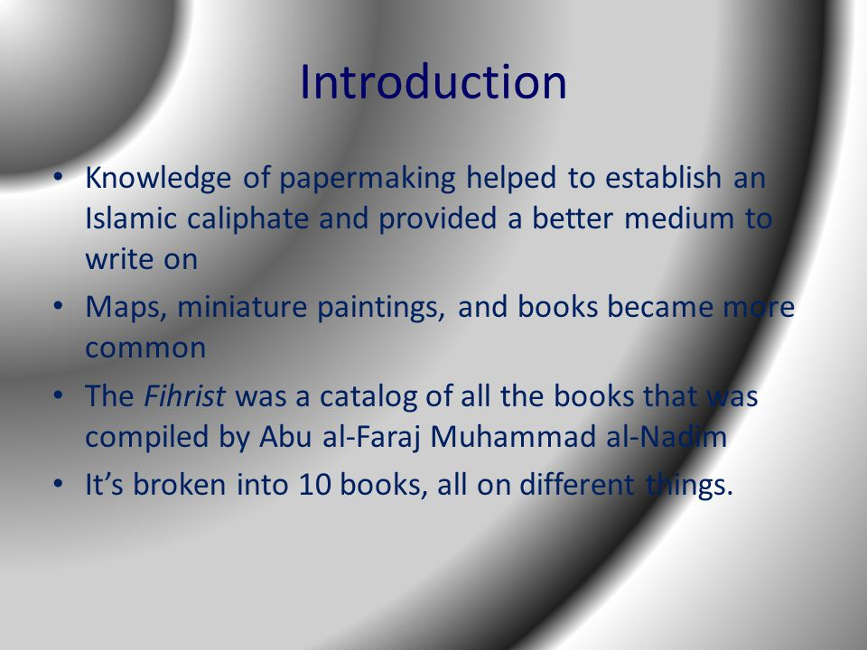 Introduction Knowledge of papermaking helped to establish an Islamic caliphate and provided a better medium to write on Maps, miniature paintings, and books became more common The Fihrist was a catalog of all the books that was compiled by Abu al-Faraj Muhammad al-Nadim It's broken into 10 books, all on different things.