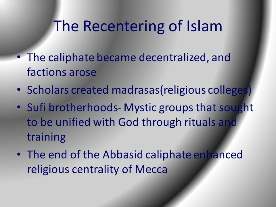 The Recentering of Islam The caliphate became decentralized, and factions arose Scholars created madrasas(religious colleges) Sufi brotherhoods- Mystic groups that sought to be unified with God through rituals and training The end of the Abbasid caliphate enhanced religious centrality of Mecca