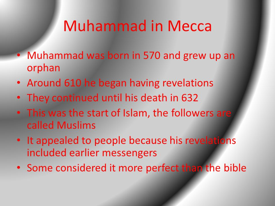 Muhammad in Mecca Muhammad was born in 570 and grew up an orphan Around 610 he began having revelations They continued until his death in 632 This was the start of Islam, the followers are called Muslims It appealed to people because his revelations included earlier messengers Some considered it more perfect than the bible