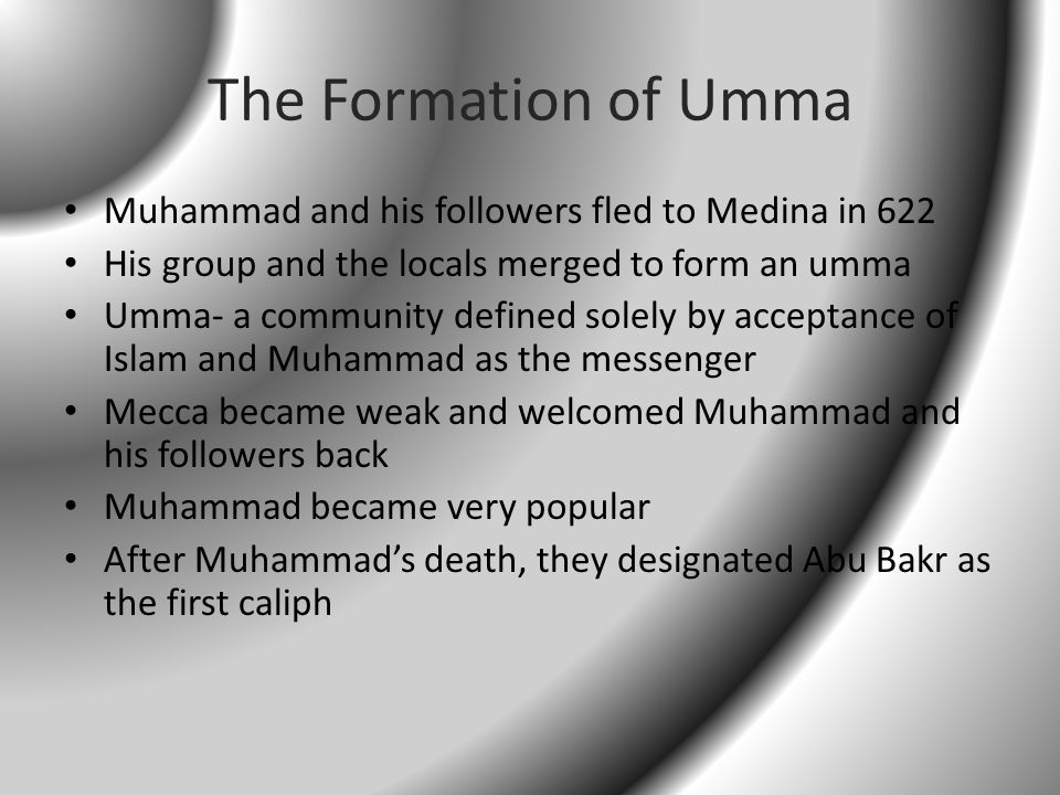 The Formation of Umma Muhammad and his followers fled to Medina in 622 His group and the locals merged to form an umma Umma- a community defined solely by acceptance of Islam and Muhammad as the messenger Mecca became weak and welcomed Muhammad and his followers back Muhammad became very popular After Muhammad's death, they designated Abu Bakr as the first caliph