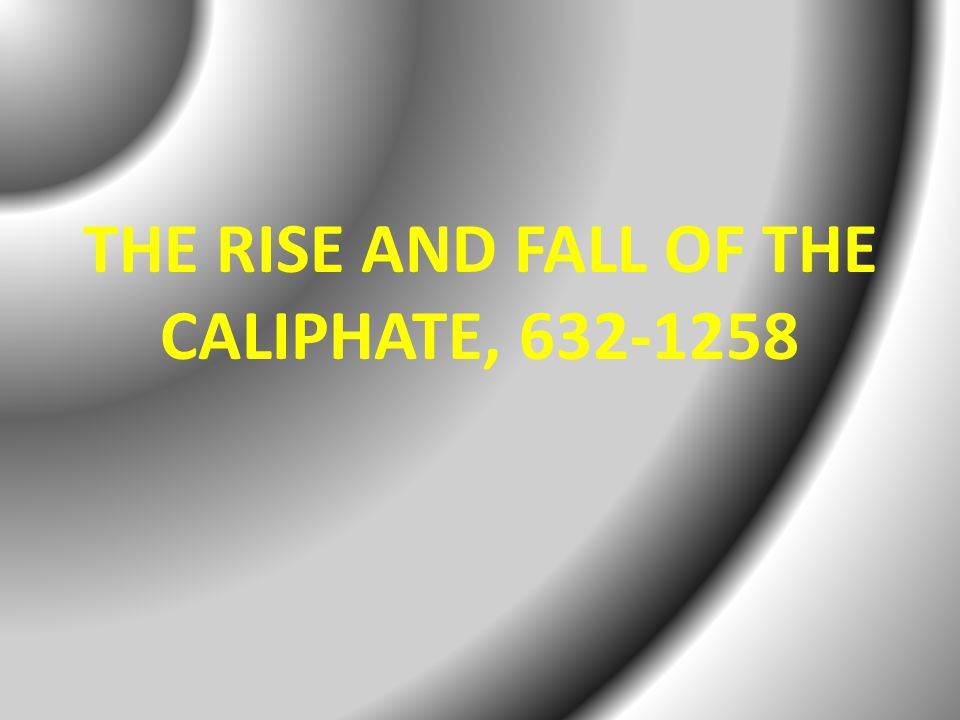 THE RISE AND FALL OF THE CALIPHATE, 632-1258