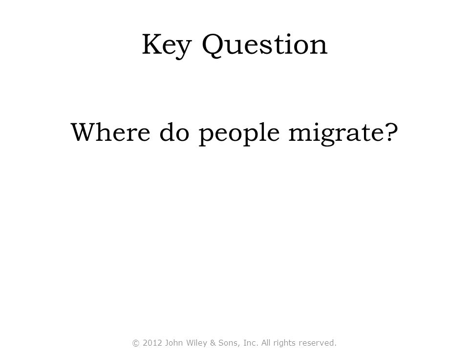 Key Question Where do people migrate? © 2012 John Wiley & Sons, Inc. All rights reserved.