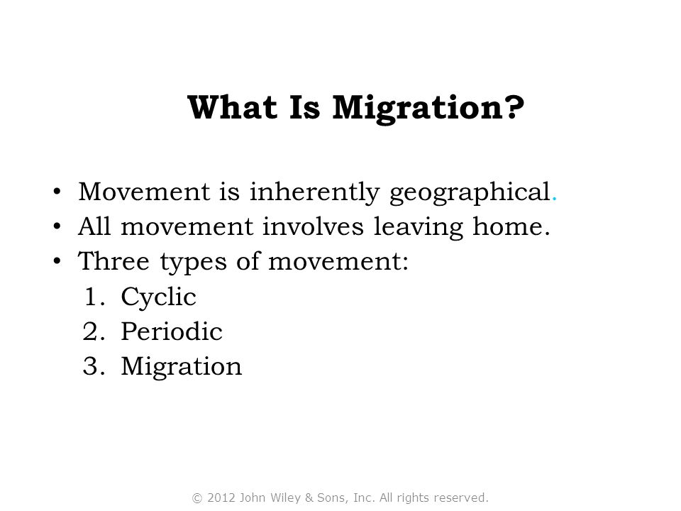 What Is Migration? Movement is inherently geographical. All movement involves leaving home. Three types of movement: 1.Cyclic 2.Periodic 3.Migration ©