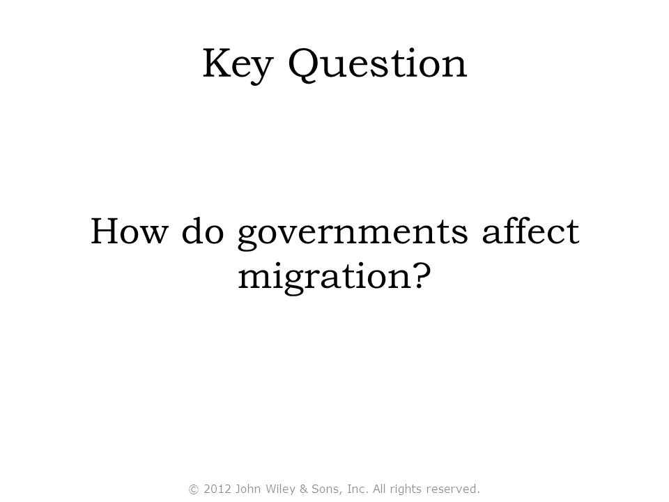 Key Question How do governments affect migration? © 2012 John Wiley & Sons, Inc. All rights reserved.
