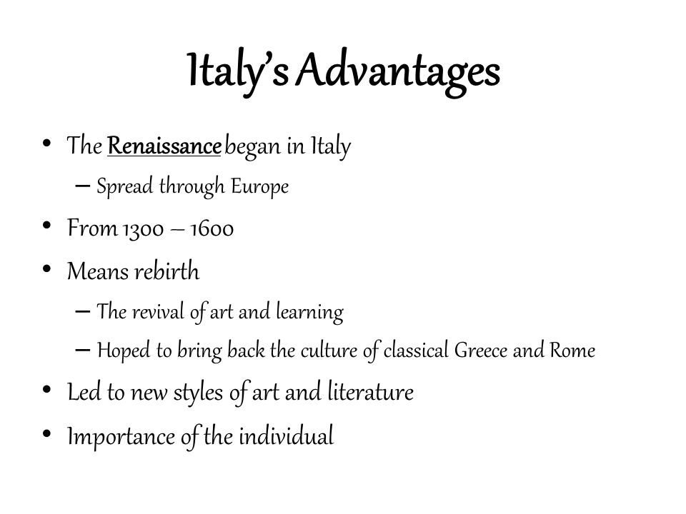 Three Advantages of Italy Thriving cities – Northern Italy had large cities Vs rest of Europe which was rural – Wealthy from overseas trade – After the plague, fewer laborers and less business Merchants pursued other interests, such as art
