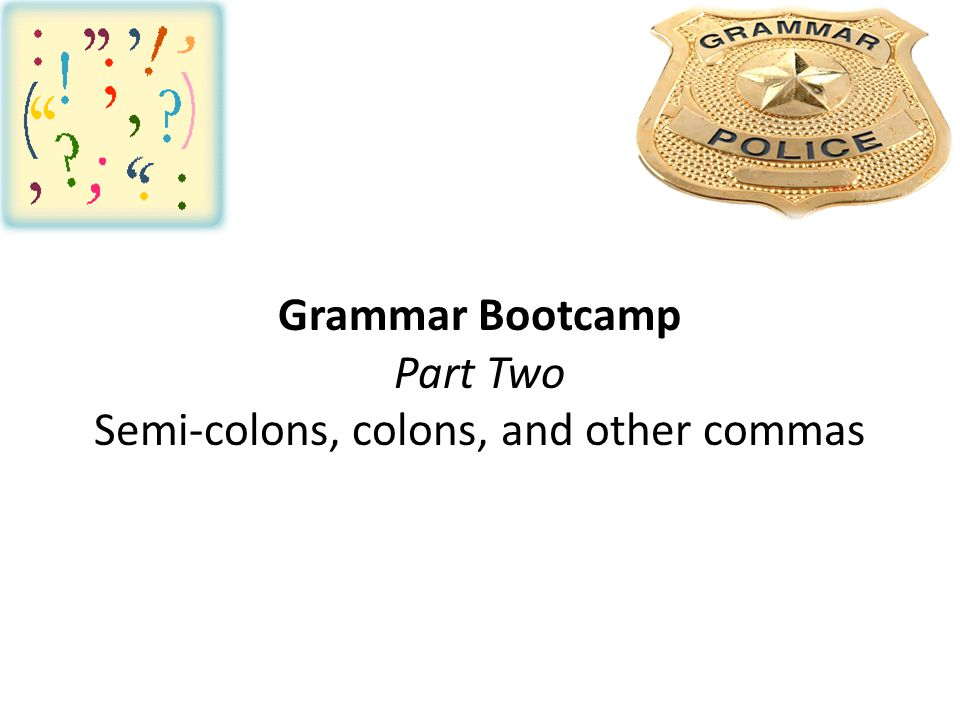 Grammar Bootcamp Part Two Semi-colons, colons, and other commas