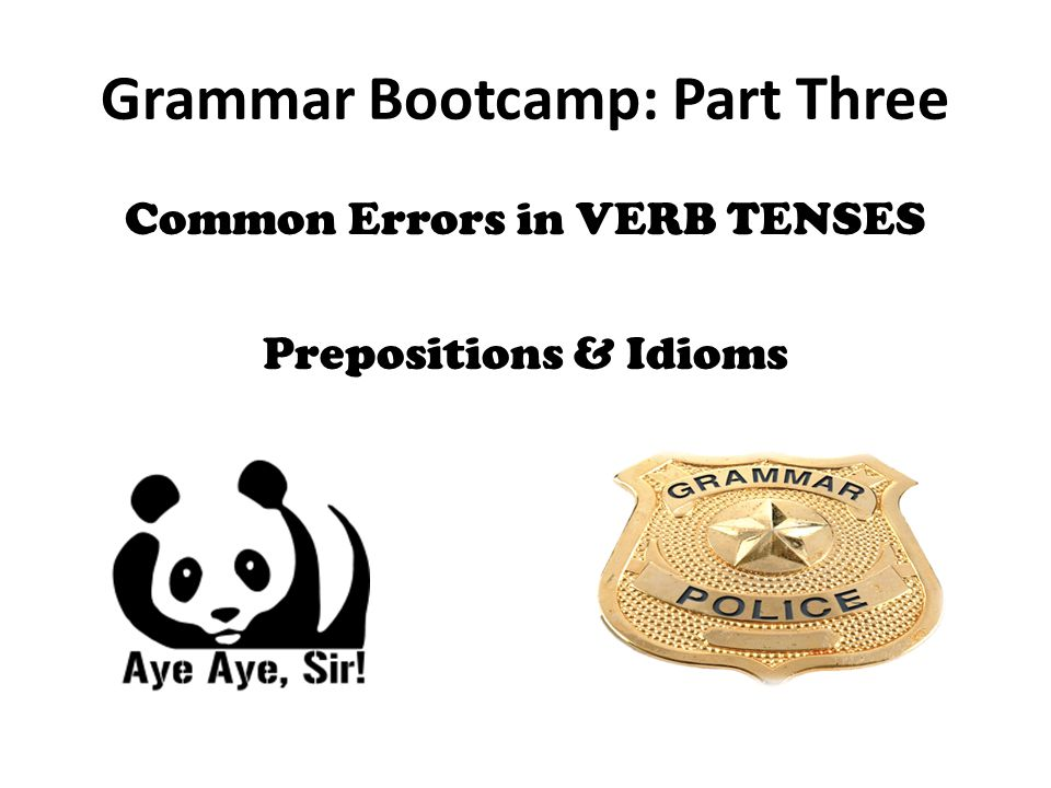 Grammar Bootcamp: Part Three Common Errors in VERB TENSES Prepositions & Idioms