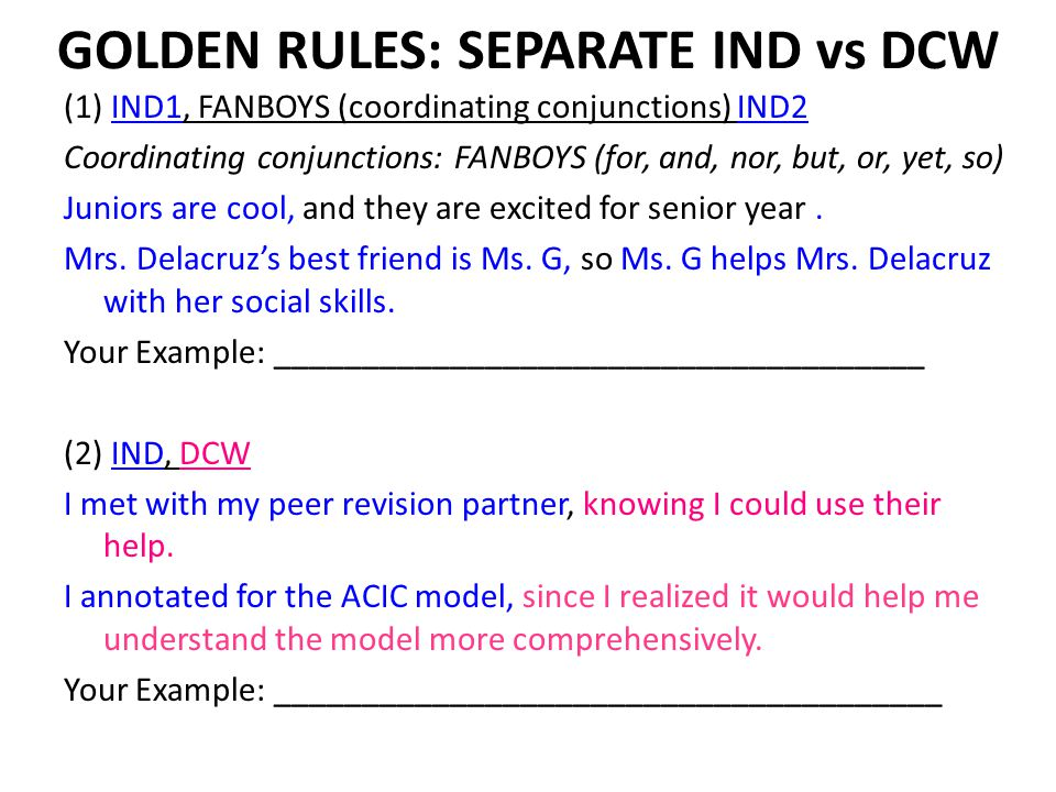 GOLDEN RULES: SEPARATE IND vs DCW (1) IND1, FANBOYS (coordinating conjunctions) IND2 Coordinating conjunctions: FANBOYS (for, and, nor, but, or, yet, so) Juniors are cool, and they are excited for senior year.