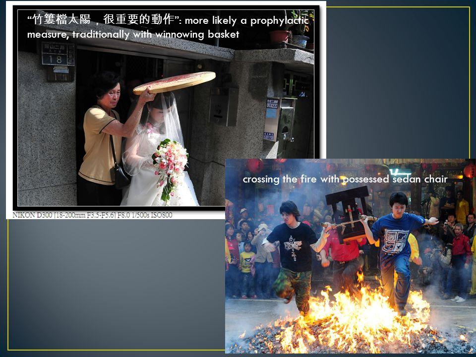 19 竹簍檔太陽,很重要的動作 : more likely a prophylactic measure, traditionally with winnowing basket crossing the fire with possessed sedan chair