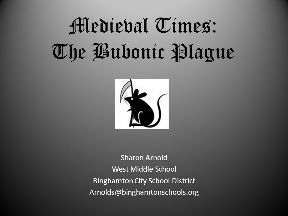 Medieval Times: The Bubonic Plague Sharon Arnold West Middle School Binghamton City School District Arnolds@binghamtonschools.org