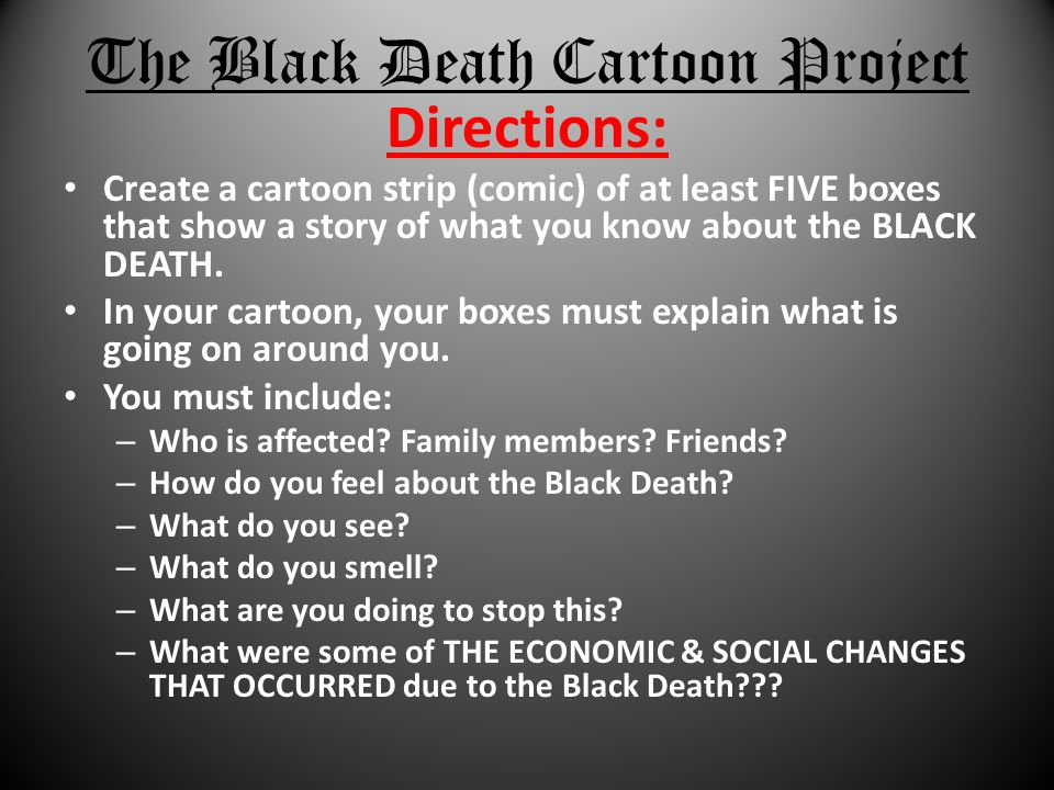 The Black Death Cartoon Project Directions: Create a cartoon strip (comic) of at least FIVE boxes that show a story of what you know about the BLACK D