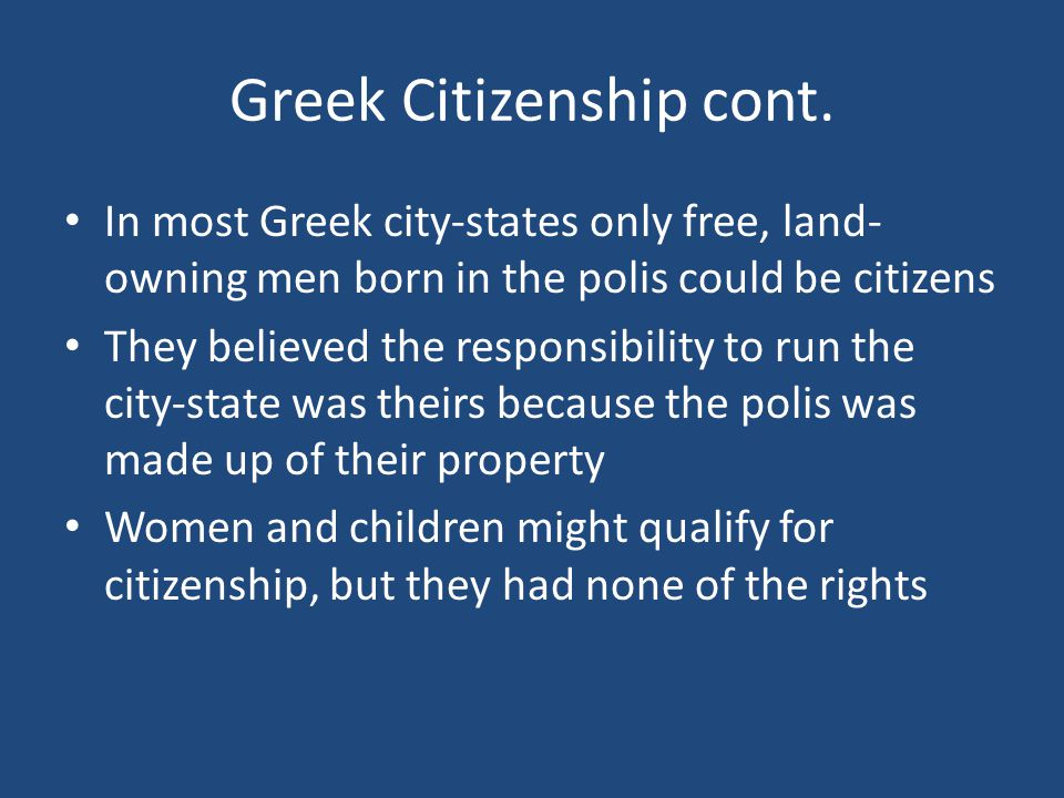 Greek Citizenship cont. In most Greek city-states only free, land- owning men born in the polis could be citizens They believed the responsibility to