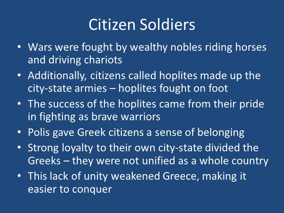 Citizen Soldiers Wars were fought by wealthy nobles riding horses and driving chariots Additionally, citizens called hoplites made up the city-state armies – hoplites fought on foot The success of the hoplites came from their pride in fighting as brave warriors Polis gave Greek citizens a sense of belonging Strong loyalty to their own city-state divided the Greeks – they were not unified as a whole country This lack of unity weakened Greece, making it easier to conquer