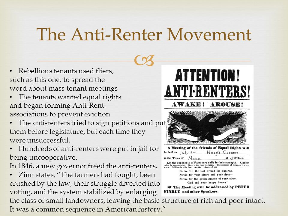  Rebellious tenants used fliers, such as this one, to spread the word about mass tenant meetings The tenants wanted equal rights and began forming Anti-Rent associations to prevent eviction The anti-renters tried to sign petitions and put them before legislature, but each time they were unsuccessful.