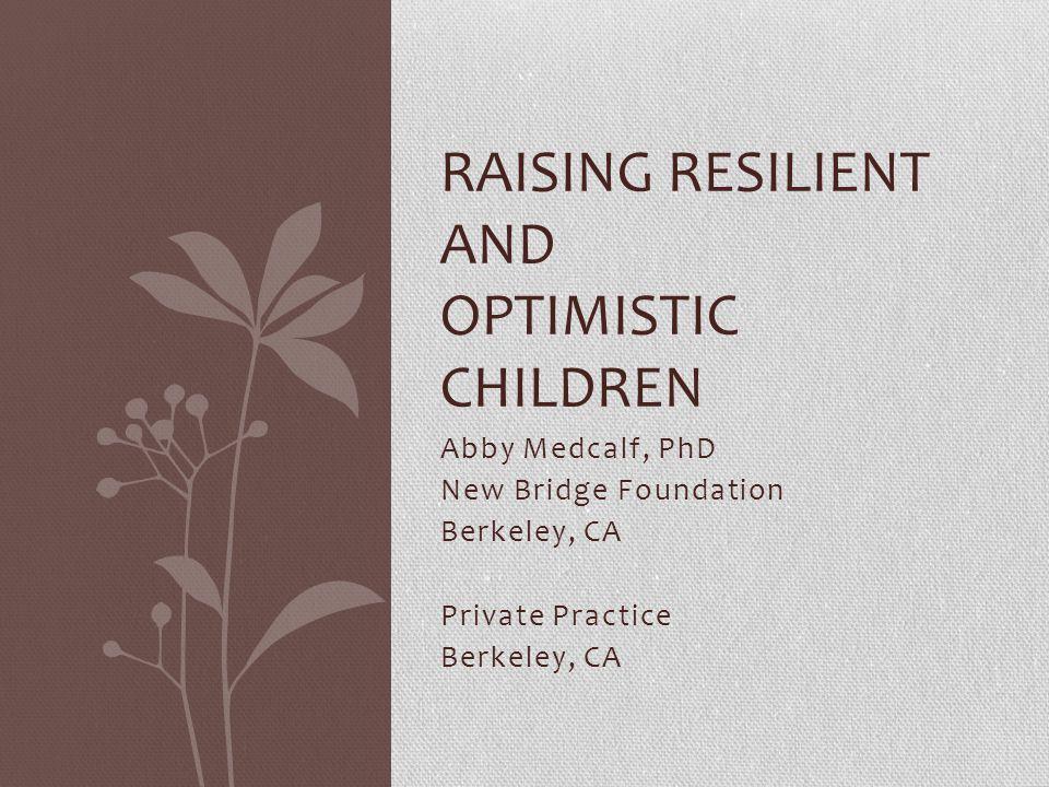 Abby Medcalf, PhD New Bridge Foundation Berkeley, CA Private Practice Berkeley, CA RAISING RESILIENT AND OPTIMISTIC CHILDREN