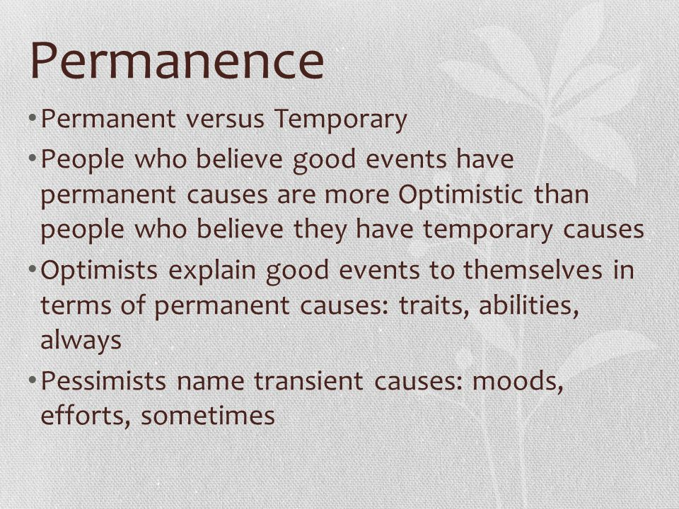 Permanence Permanent versus Temporary People who believe good events have permanent causes are more Optimistic than people who believe they have tempo