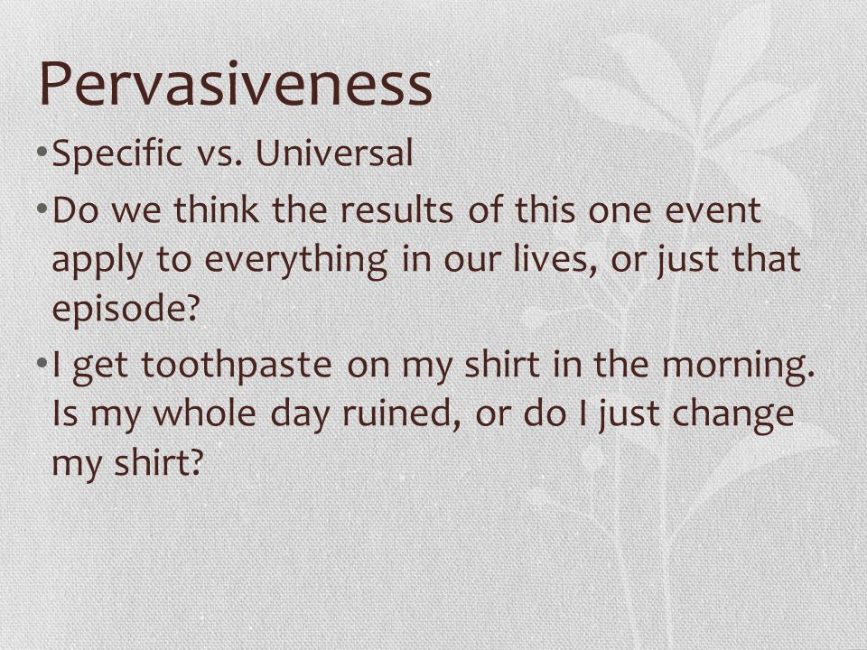 Pervasiveness Specific vs. Universal Do we think the results of this one event apply to everything in our lives, or just that episode? I get toothpast