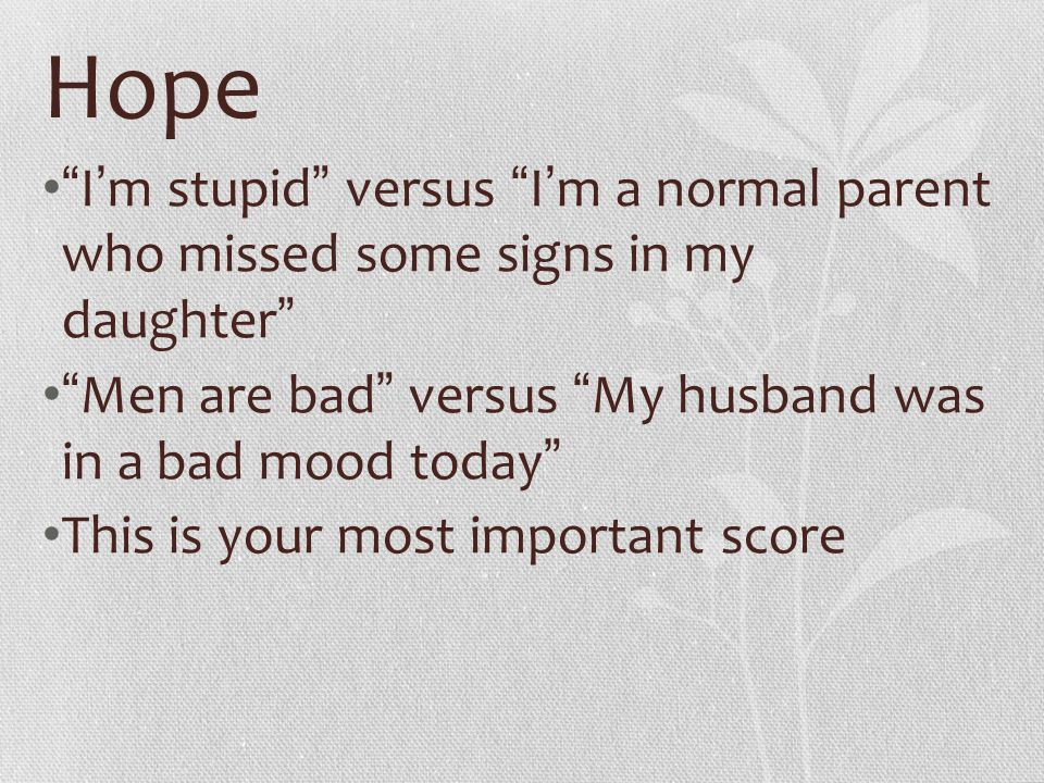 """Hope """" I ' m stupid """" versus """" I ' m a normal parent who missed some signs in my daughter """" """" Men are bad """" versus """" My husband was in a bad mood toda"""