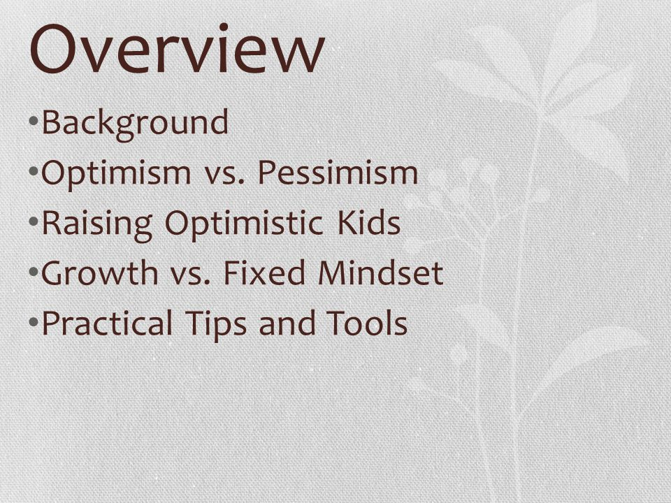 Overview Background Optimism vs. Pessimism Raising Optimistic Kids Growth vs. Fixed Mindset Practical Tips and Tools
