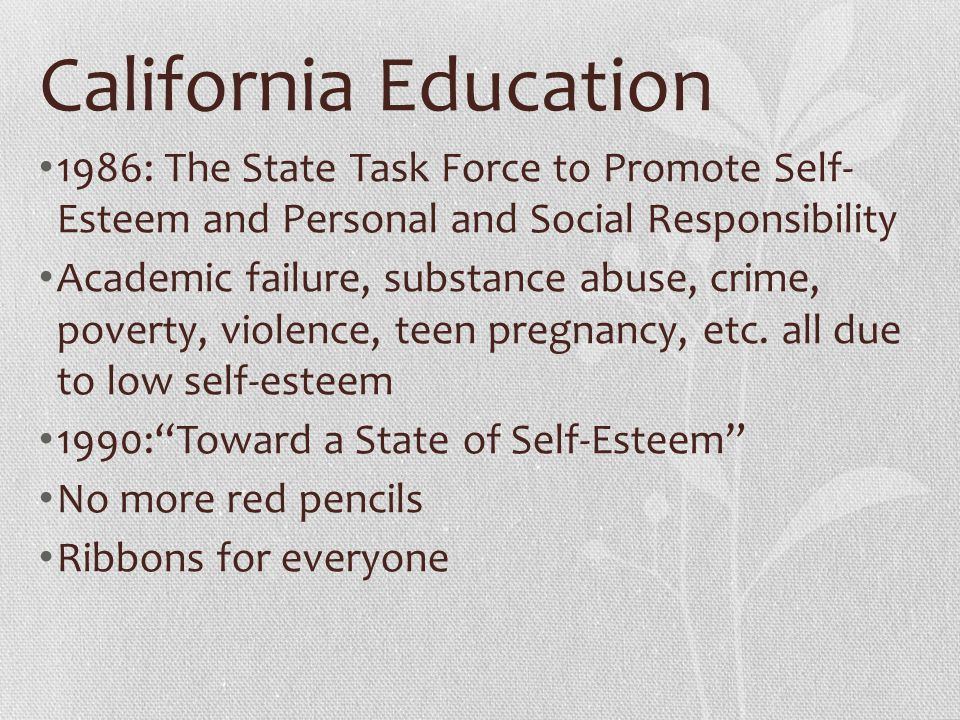 California Education 1986: The State Task Force to Promote Self- Esteem and Personal and Social Responsibility Academic failure, substance abuse, crim
