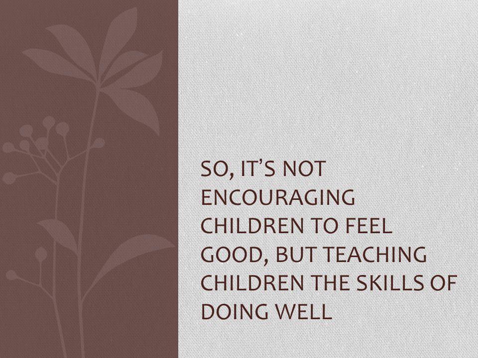 SO, IT ' S NOT ENCOURAGING CHILDREN TO FEEL GOOD, BUT TEACHING CHILDREN THE SKILLS OF DOING WELL
