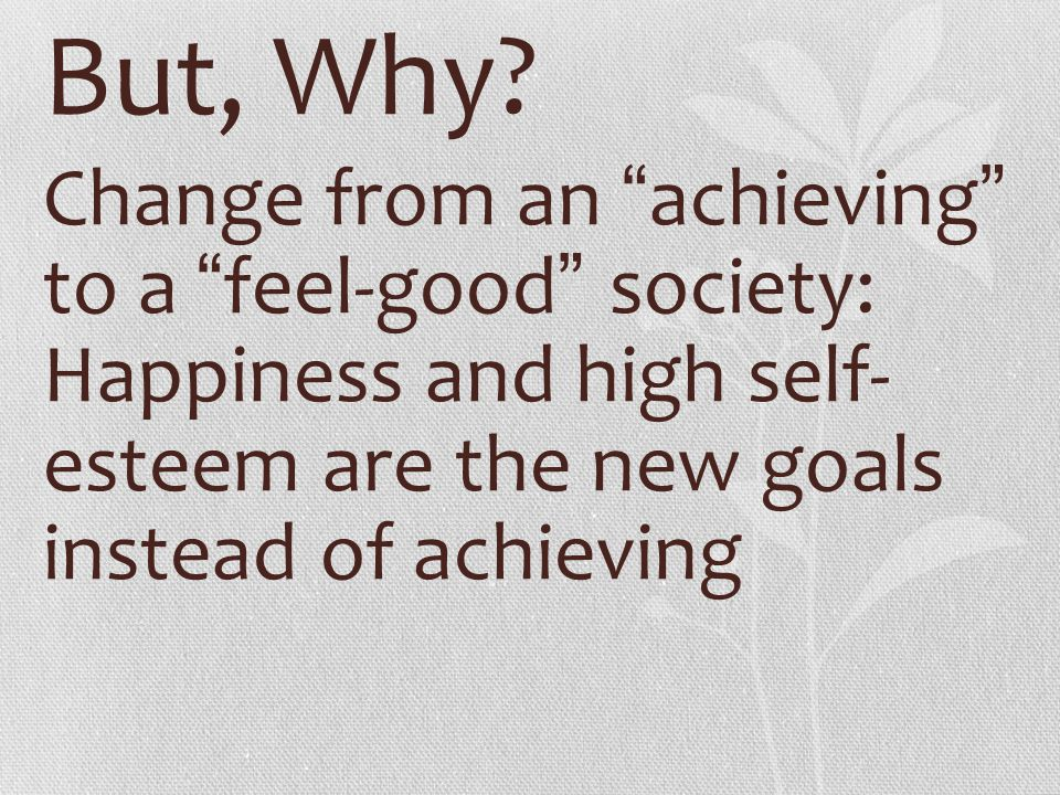 """But, Why? Change from an """" achieving """" to a """" feel-good """" society: Happiness and high self- esteem are the new goals instead of achieving"""
