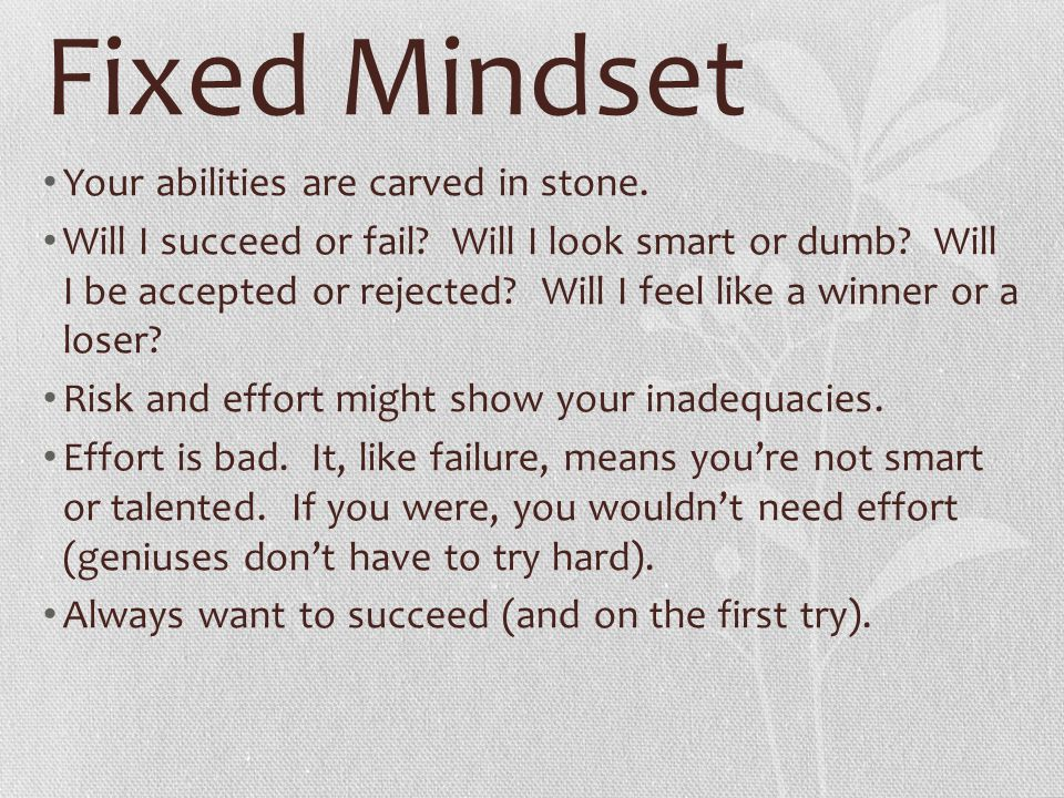 Fixed Mindset Your abilities are carved in stone. Will I succeed or fail? Will I look smart or dumb? Will I be accepted or rejected? Will I feel like