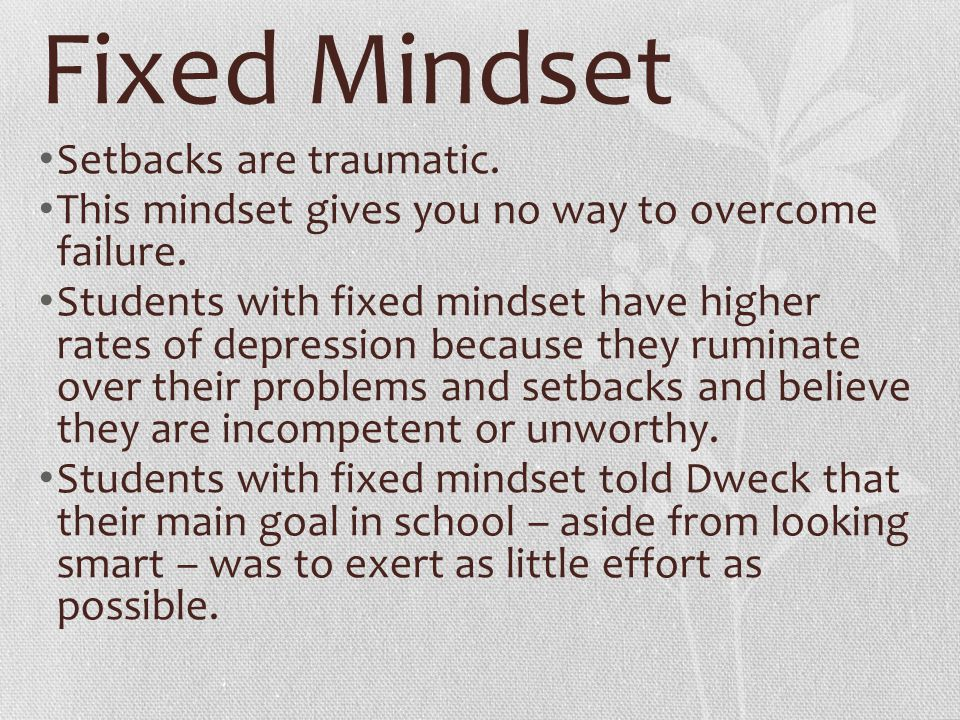 Fixed Mindset Setbacks are traumatic. This mindset gives you no way to overcome failure. Students with fixed mindset have higher rates of depression b