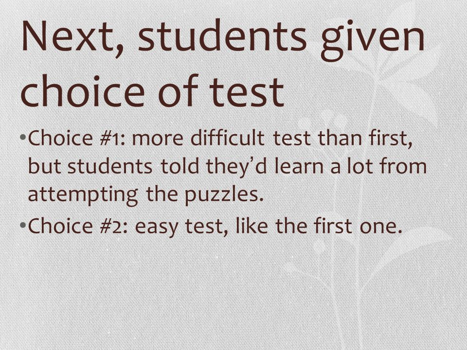 Next, students given choice of test Choice #1: more difficult test than first, but students told they ' d learn a lot from attempting the puzzles. Cho