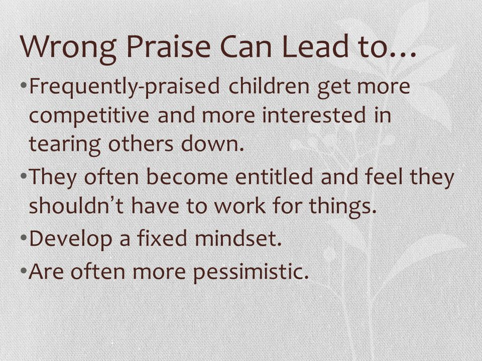 Wrong Praise Can Lead to… Frequently-praised children get more competitive and more interested in tearing others down. They often become entitled and