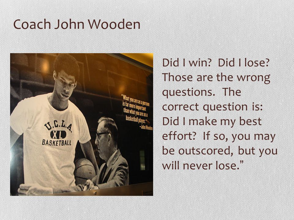 Coach John Wooden Did I win? Did I lose? Those are the wrong questions. The correct question is: Did I make my best effort? If so, you may be outscore